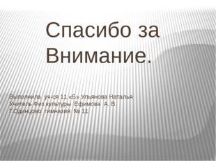 Спасибо за Внимание. Выполнила уч-ся 11 «Б» Ульянова Наталья Учитель Физ.кул