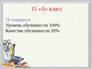 11 «А» класс 18 учащихся Уровень обученности 100% Качество обученности 39%