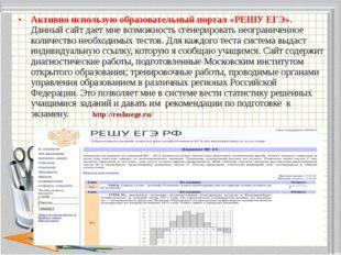Активно использую образовательный портал «РЕШУ ЕГЭ». Данный сайт дает мне воз