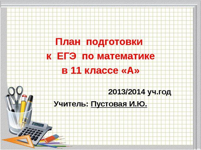 План подготовки к ЕГЭ по математике в 11 классе «А» 2013/2014 уч.год Учитель:...