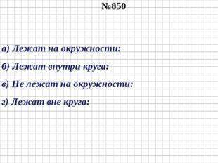№850 а) Лежат на окружности: б) Лежат внутри круга: в) Не лежат на окружности