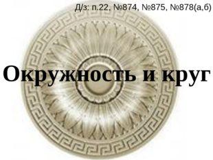 Окружность и круг Д/з: п.22, №874, №875, №878(а,б)