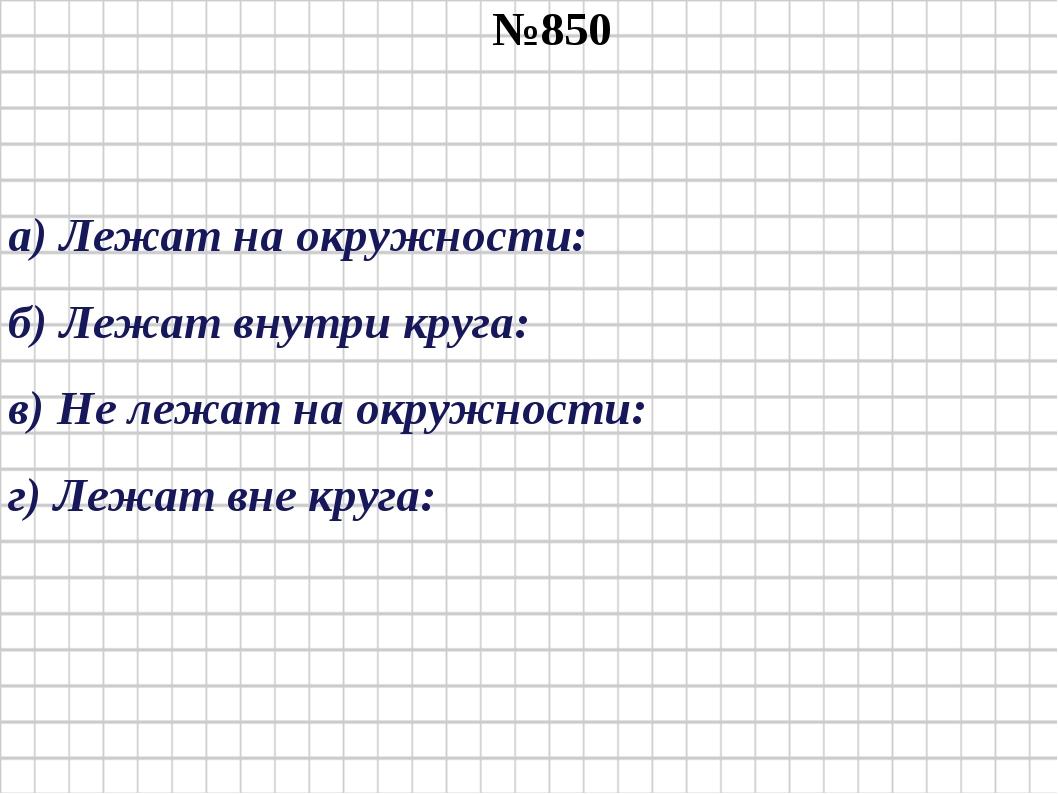 №850 а) Лежат на окружности: б) Лежат внутри круга: в) Не лежат на окружности...