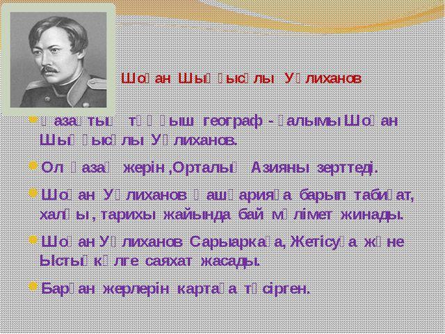 Қазақтың тұңғыш географ - ғалымы Шоқан Шыңғысұлы Уәлиханов. Ол қазақ жерін ,О...