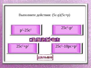 Выполните действия: (5с-р)(5с+р) 25с2-р2 25с2+р2 р2-25с2 25с2-10рс+р2