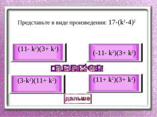 Представьте в виде произведения: 17-(k2-4)2 (11- k2)(3+ k2) (3-k2)(11+ k2) (-