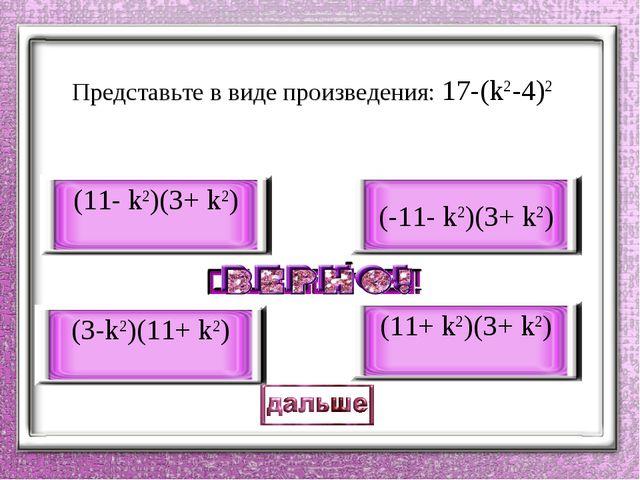 Представьте в виде произведения: 17-(k2-4)2 (11- k2)(3+ k2) (3-k2)(11+ k2) (-...