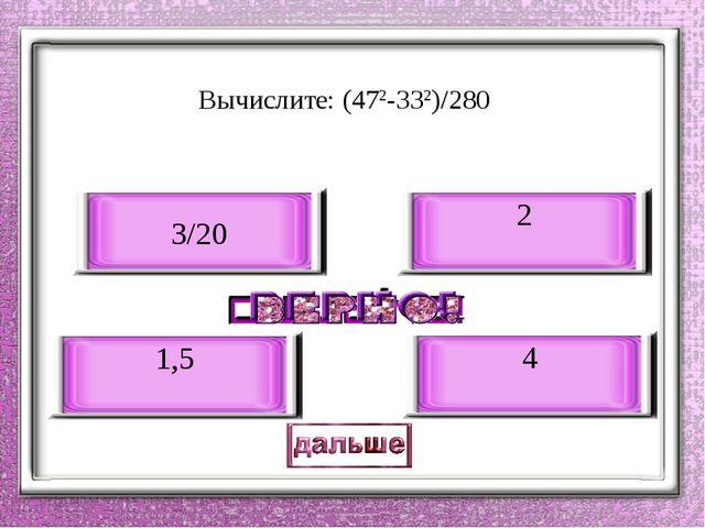 Вычислите: (472-332)/280 4 1,5 3/20 2
