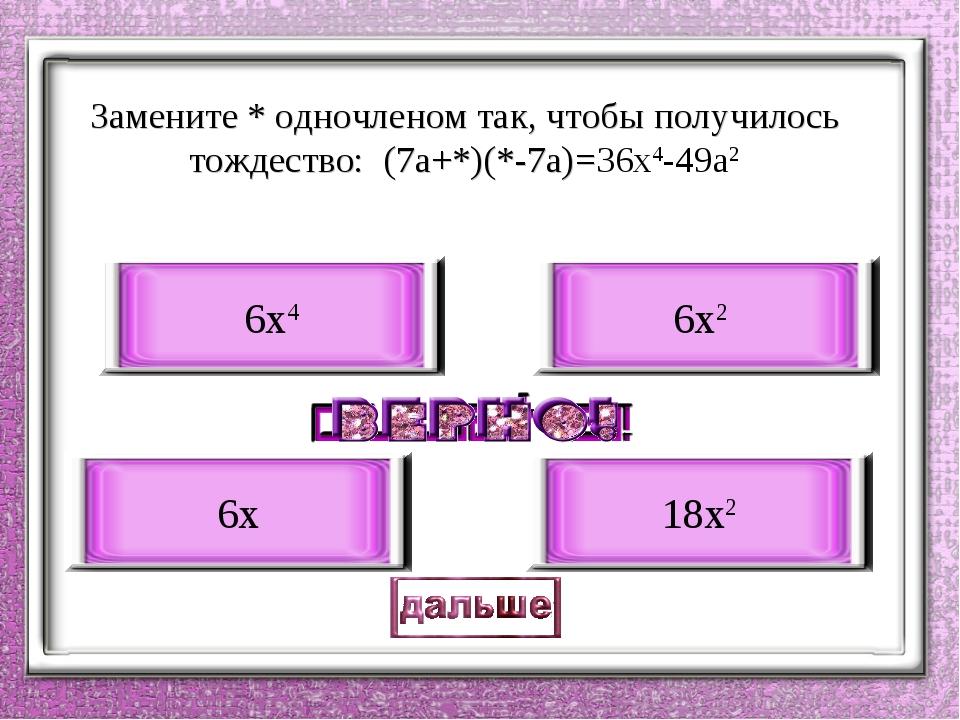 Замените * одночленом так, чтобы получилось тождество: (7a+*)(*-7a)=36x4-49a2...