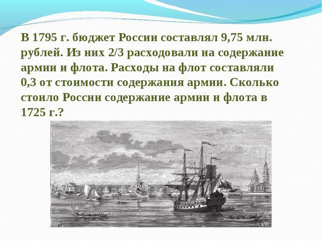 В 1795 г. бюджет России составлял 9,75 млн. рублей. Из них 2/3 расходовали на...