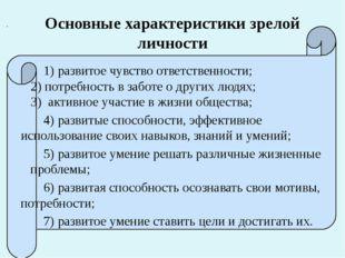 Основные характеристики зрелой личности 1) развитое чувство ответственности;