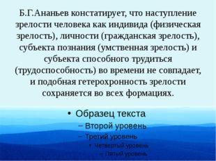 Б.Г.Ананьев констатирует, что наступление зрелости человека как индивида (физ