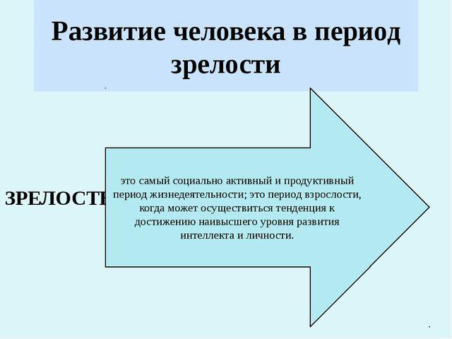 Развитие человека в период зрелости ЗРЕЛОСТЬ- это самый социально активный и...