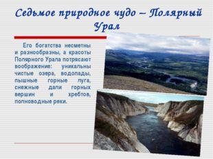 Седьмое природное чудо – Полярный Урал Его богатства несметны и разнообразны,