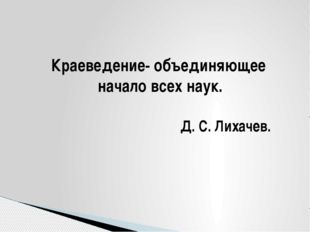 Краеведение- объединяющее начало всех наук. Д. С. Лихачев.