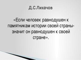 «Если человек равнодушен к памятникам истории своей страны- значит он равноду