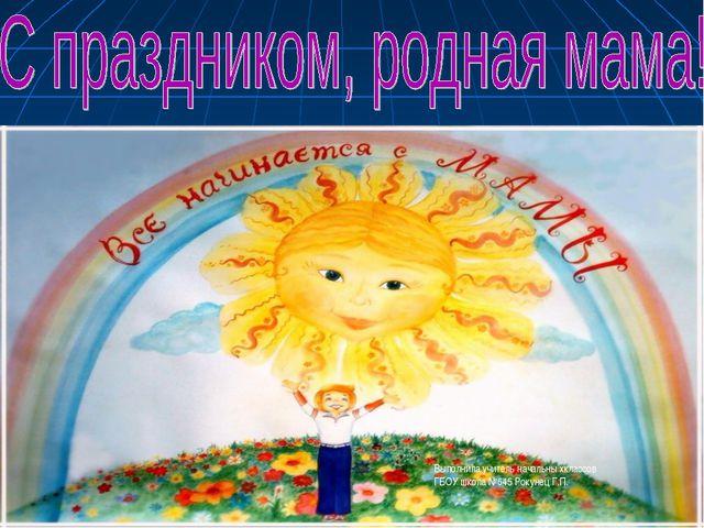 Выполнила учитель начальны хклассов ГБОУ школа №645 Рокунец Г.П.