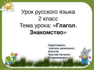 Урок русского языка 2 класс Тема урока: «Глагол. Знакомство» Подготовила: учи