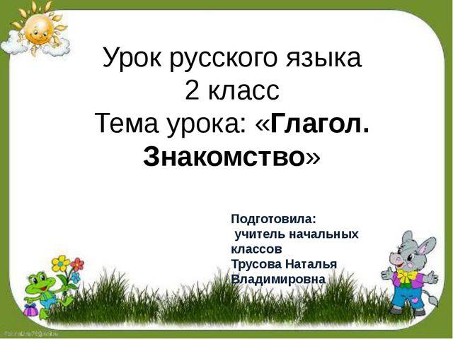 Урок русского языка 2 класс Тема урока: «Глагол. Знакомство» Подготовила: учи...