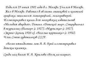 Родился 29 июня 1902 года в г. Москве. Учился в Москве. Жил в Москве. Работа