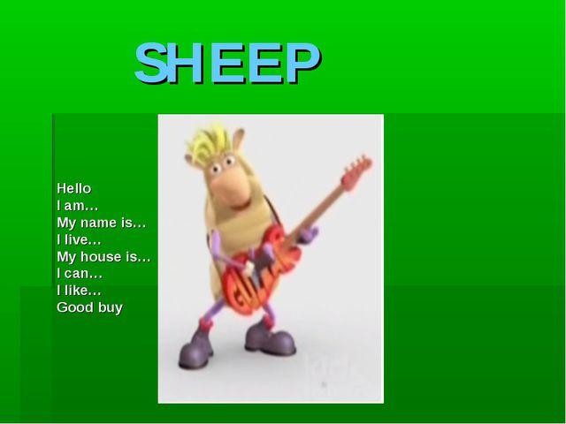 SHEEP Hello I am… My name is… I live… My house is… I can… I like… Good buy