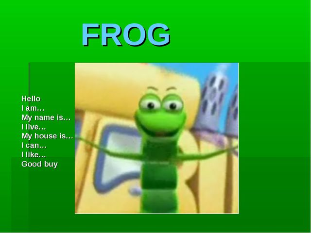 FROG Hello I am… My name is… I live… My house is… I can… I like… Good buy