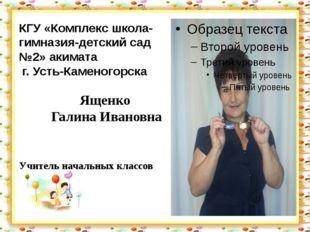 КГУ «Комплекс школа-гимназия-детский сад №2» акимата г. Усть-Каменогорска Ящ