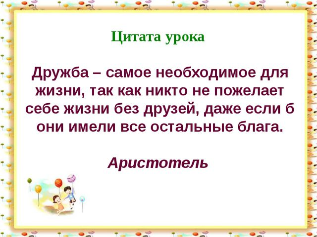 Цитата урока Дружба – самое необходимое для жизни, так как никто не пожелает...