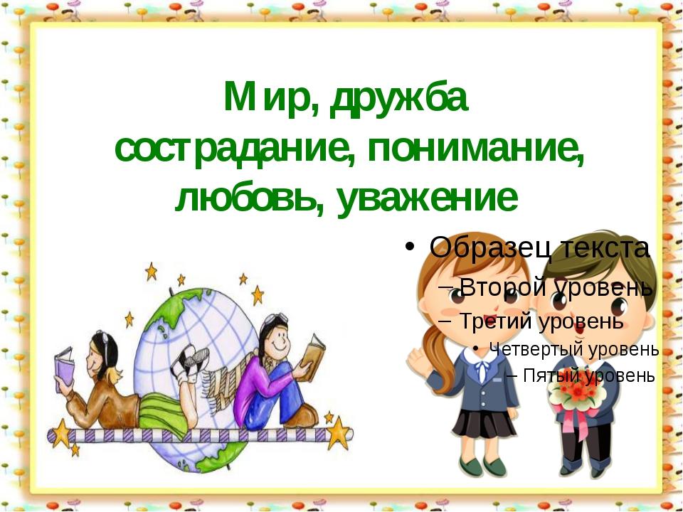 Мир, дружба сострадание, понимание, любовь, уважение