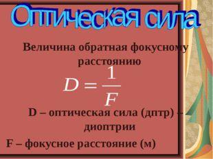 Величина обратная фокусному расстоянию D – оптическая сила (дптр) – диоптрии