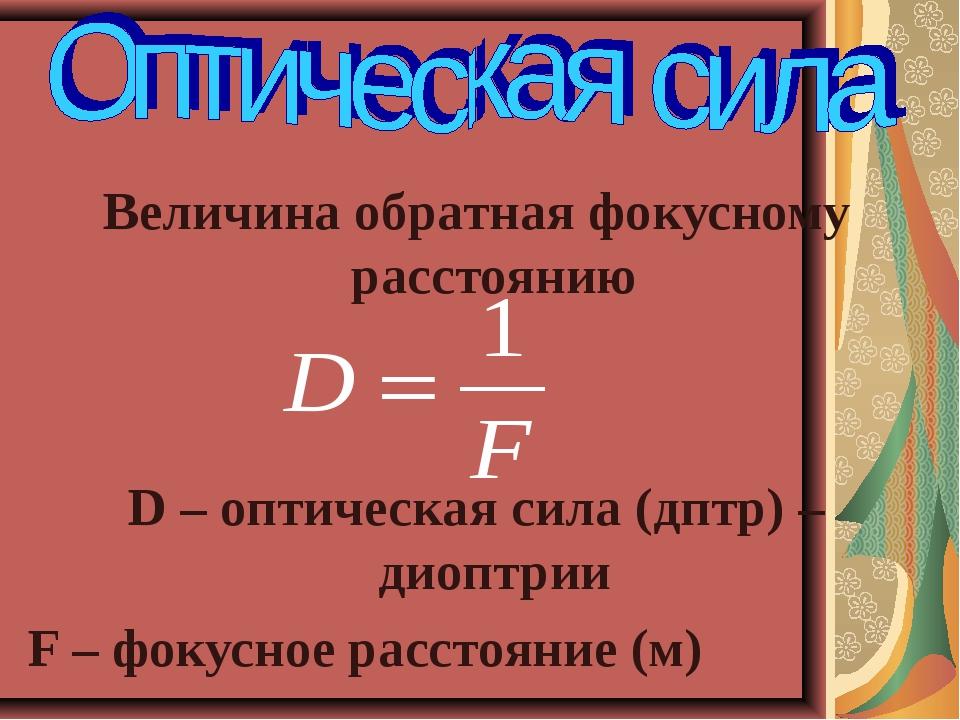 Величина обратная фокусному расстоянию D – оптическая сила (дптр) – диоптрии...