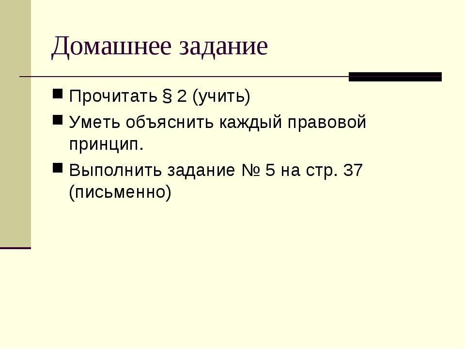 Домашнее задание Прочитать § 2 (учить) Уметь объяснить каждый правовой принци...
