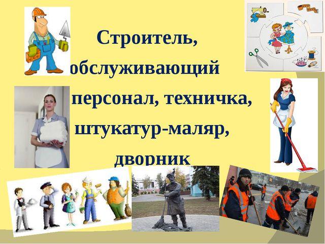 Строитель, обслуживающий персонал, техничка, штукатур-маляр, дворник