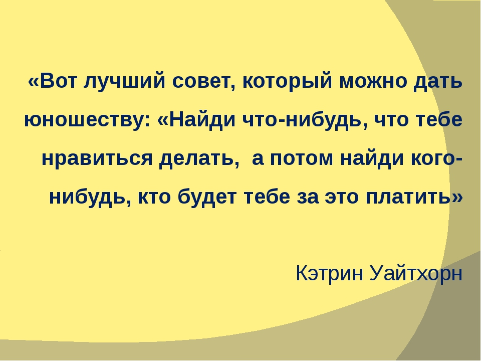 «Вот лучший совет, который можно дать юношеству: «Найди что-нибудь, что тебе...