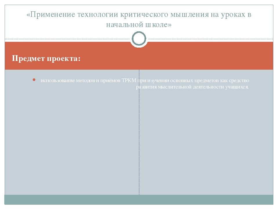 Предмет проекта: использование методов и приёмов ТРКМ при изучении основных п...