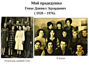 Мой прадедушка Генке Даниил Эдуардович ( 1928 – 1976). В центре Второй ряд,
