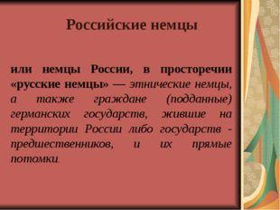 или немцы России, в просторечии «русские немцы» — этнические немцы, а также г