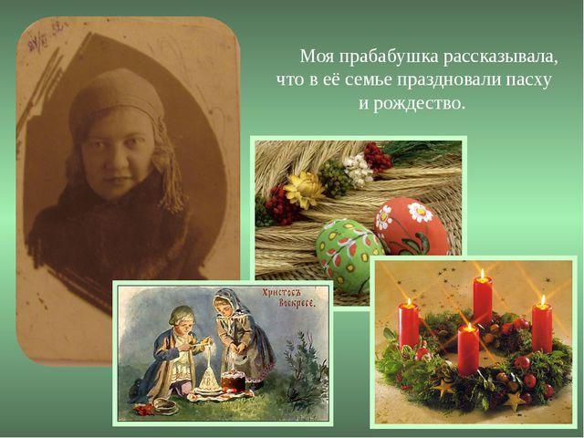 Моя прабабушка рассказывала, что в её семье праздновали пасху и рождество.