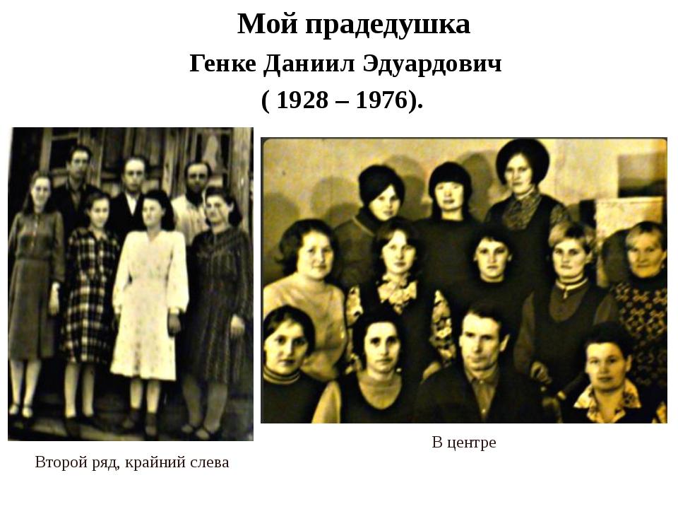 Мой прадедушка Генке Даниил Эдуардович ( 1928 – 1976). В центре Второй ряд,...