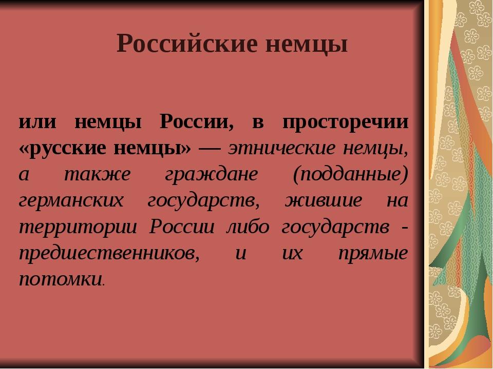 или немцы России, в просторечии «русские немцы» — этнические немцы, а также г...