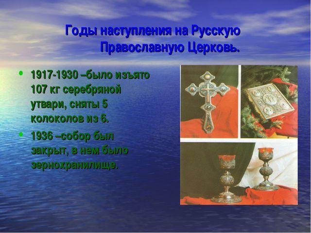 Годы наступления на Русскую Православную Церковь. 1917-1930 –было изъято 107...