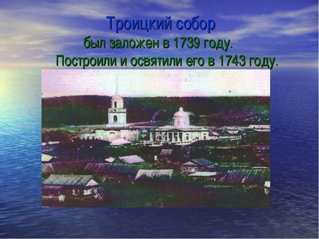 Троицкий собор был заложен в 1739 году. Построили и освятили его в 1743 году.