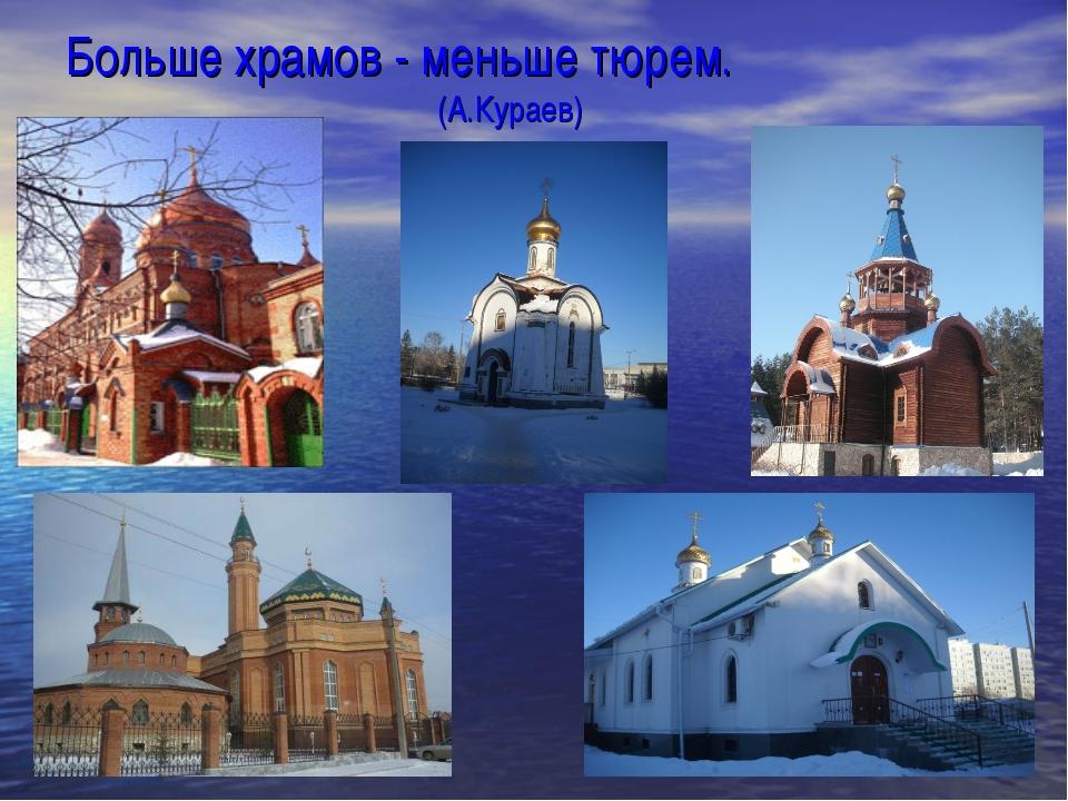 Больше храмов - меньше тюрем. (А.Кураев)
