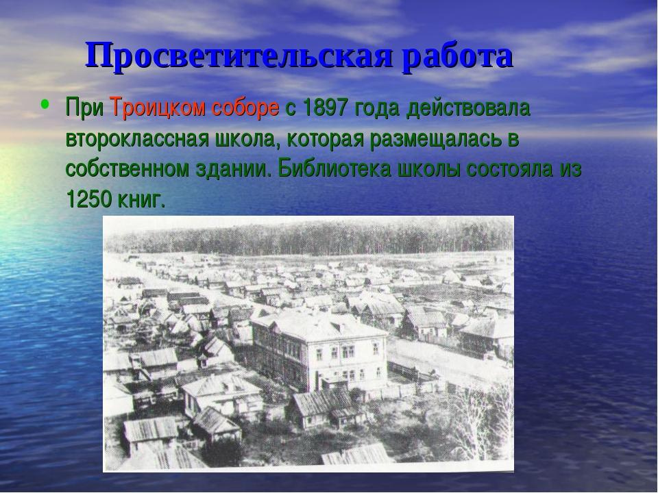 Просветительская работа При Троицком соборе с 1897 года действовала второкла...