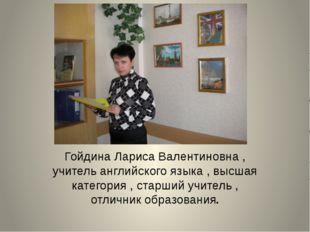 Гойдина Лариса Валентиновна , учитель английского языка , высшая категория ,