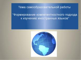 """Тема самообразовательной работы """"Формирование компетентностного подхода к изу"""