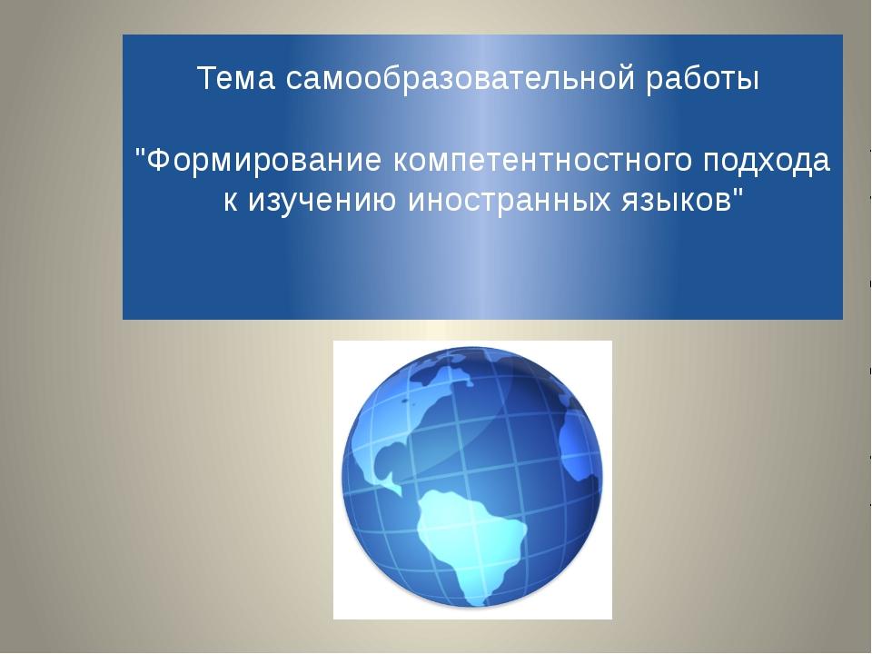 """Тема самообразовательной работы """"Формирование компетентностного подхода к изу..."""