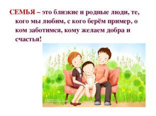 СЕМЬЯ – это близкие и родные люди, те, кого мы любим, с кого берём пример, о
