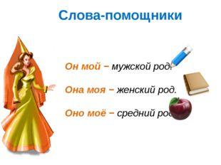 Слова-помощники Он мой − мужской род. Она моя − женский род. Оно моё − средни