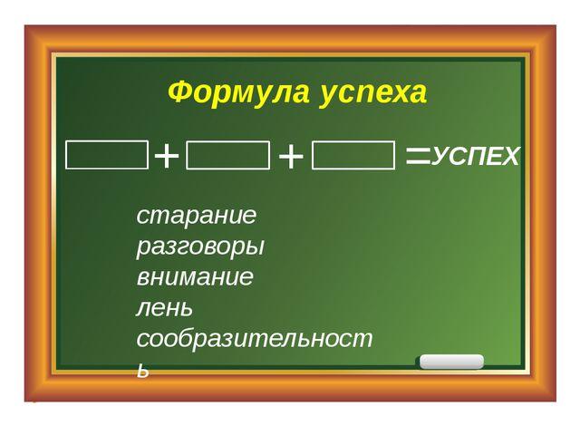 Формула успеха старание разговоры внимание лень сообразительность УСПЕХ = + +